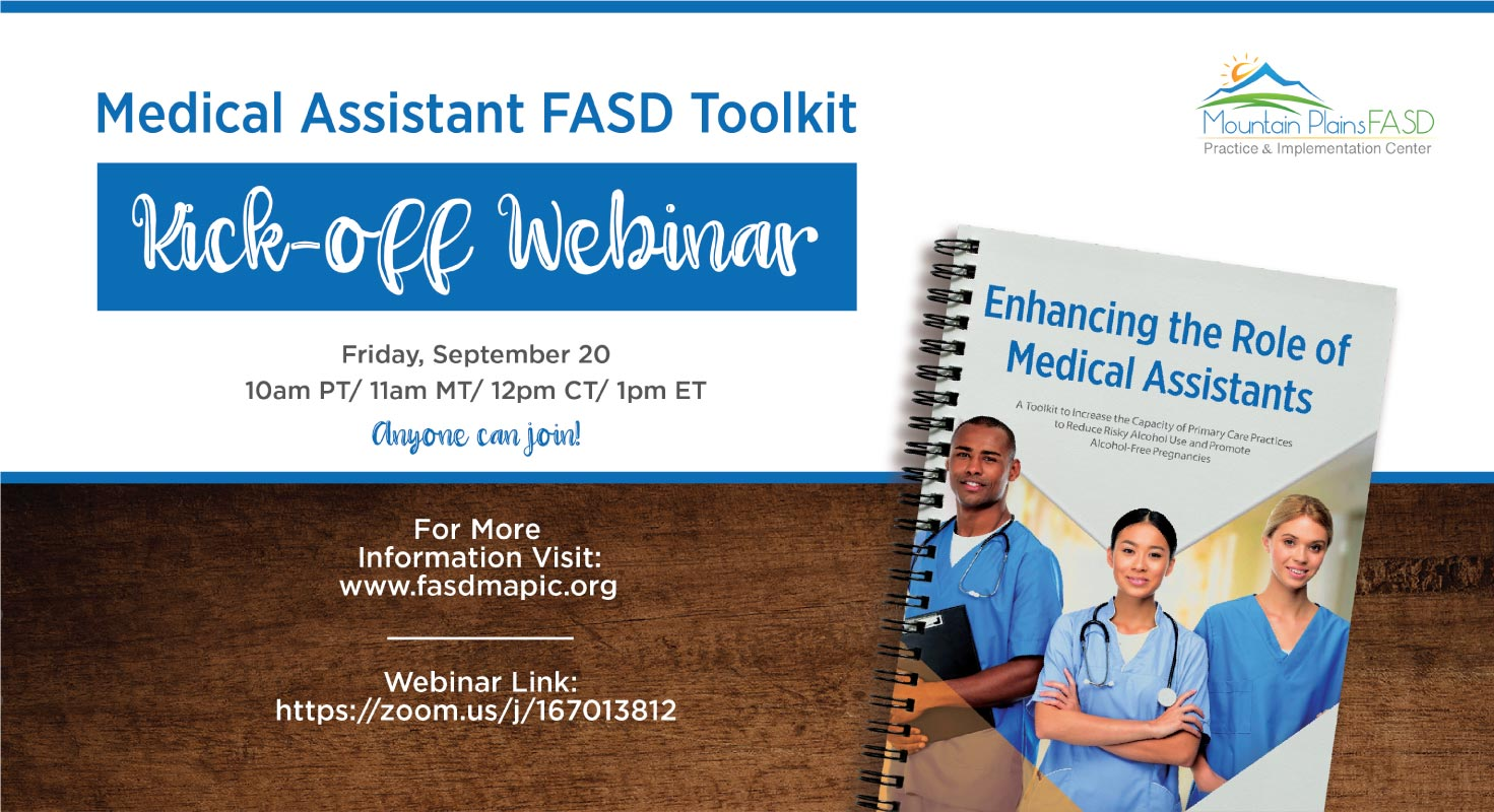Medical Assistant FASD Toolkit Kick-Off Webinar. Friday, September 20th, 10 AM PT, 11 AM MT, 12 PM CT, 1 PM ET, anyone can join!